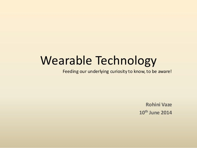 Wearable Technology  Rohini Vaze  10thJune 2014  Feeding our underlying curiosity to know, to be aware!