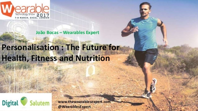 João Bocas – Wearables Expert Personalisation : The Future for Health, Fitness and Nutrition www.thewearablesexpert.com @W...