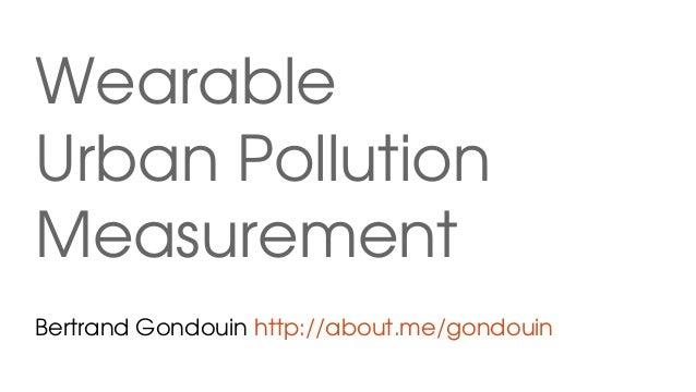 Wearable UrbanPollution Measurement BertrandGondouinhttp://about.me/gondouin