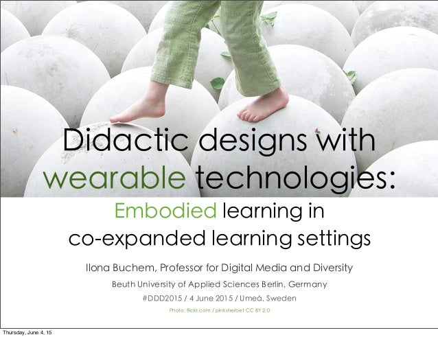 Didactic designs with wearable technologies: Embodied learning in co-expanded learning settings Ilona Buchem, Professor fo...