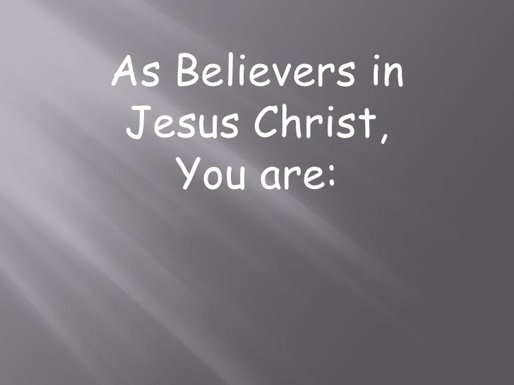 As Believers in Jesus Christ,    You are:
