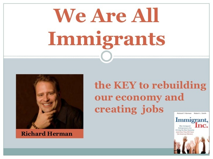 We Are All Immigrants<br />the KEY to rebuilding our economy and <br />creating  jobs<br />  Richard Herman<br />