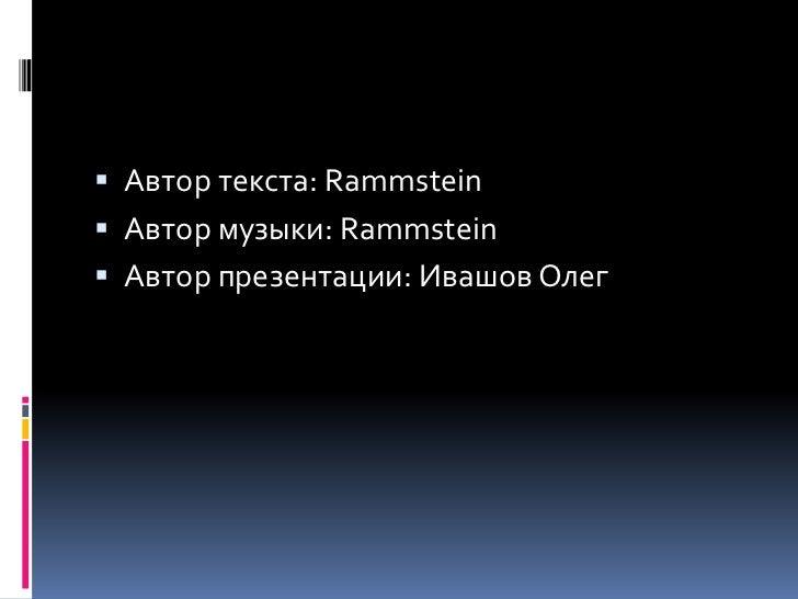 Автор текста: Rammstein<br />Автор музыки: Rammstein<br />Автор презентации: Ивашов Олег<br />