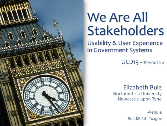 We Are All Stakeholders Usability & User Experience in Government Systems UCD13 – Keynote 3  Elizabeth Buie Northumbria Un...