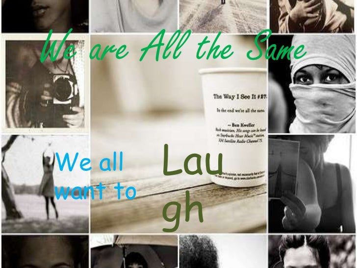 We are All the Same<br />Laugh<br />We all want to<br />