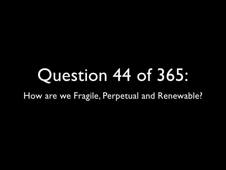 Question 44 of 365: How are we Fragile, Perpetual and Renewable?