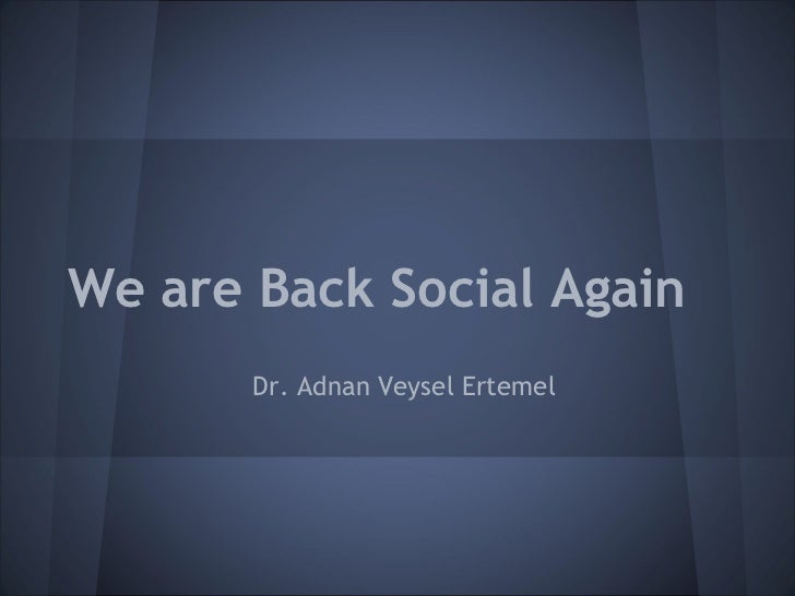 We are Back Social Again       Dr. Adnan Veysel Ertemel