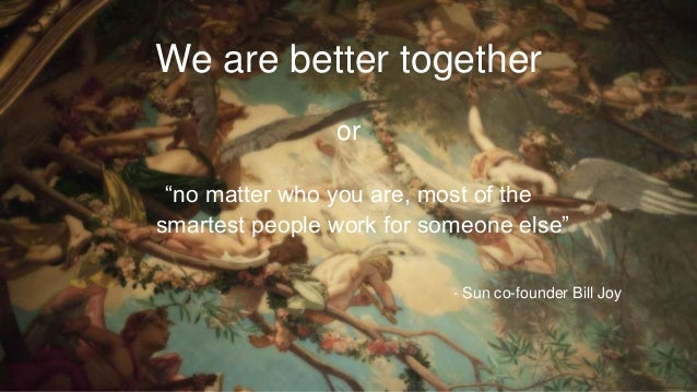 "We are better together or ""no matter who you are, most of the smartest people work for someone else"" - Sun co-founder Bill..."