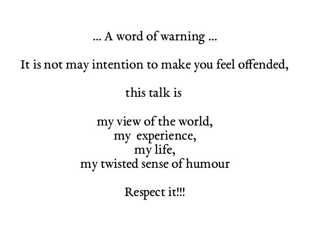 … A word of warning … It is not may intention to make you feel offended, this talk is my view of the world, my experience,...