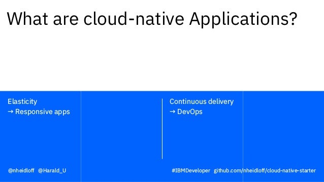 Continuous delivery → DevOps Elasticity → Responsive apps What are cloud-native Applications? @nheidloff @Harald_U #IBMDev...