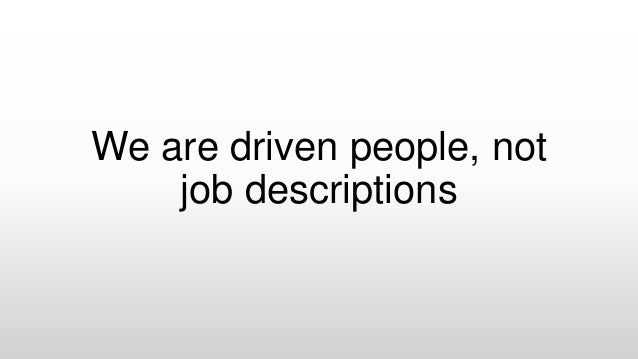 We are driven people, not job descriptions