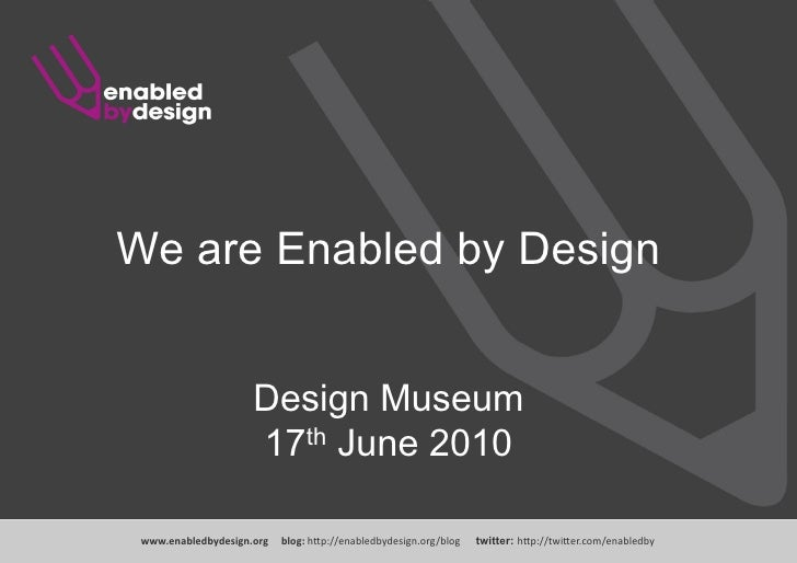 Enabled by Design: the who, what and why www .enabledbydesign.org  blog:  http://enabledbydesign.org/blog  twitter:  http:...