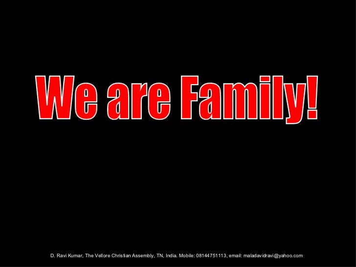 We are Family! D. Ravi Kumar, The Vellore Christian Assembly, TN, India. Mobile: 08144751113, email: maladavidravi@yahoo.com