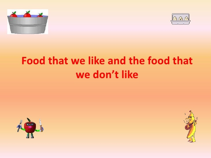 Food that we like and the food that           we don't like