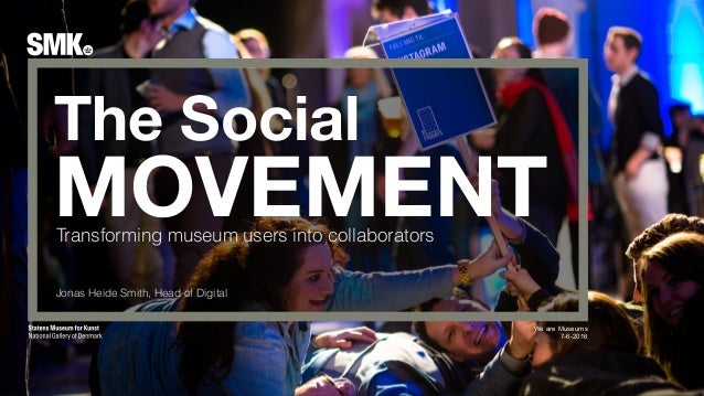 The Social MOVEMENT We are Museums 7-6-2016 Transforming museum users into collaborators Jonas Heide Smith, Head of Digital