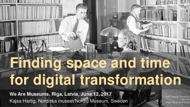 Finding space and time for digital transformation We Are Museums, Riga, Latvia, June 12, 2017 Kajsa Hartig, Nordiska musee...
