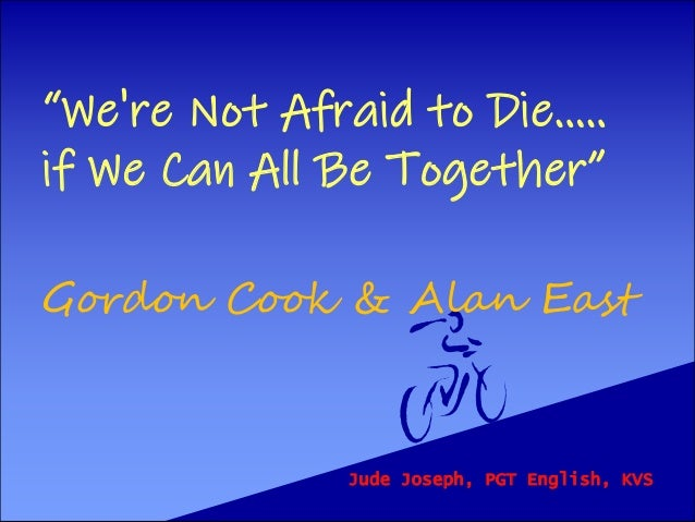 """""""We're Not Afraid to Die..... if We Can All Be Together"""" Gordon Cook & Alan East Jude Joseph, PGT English, KVS"""