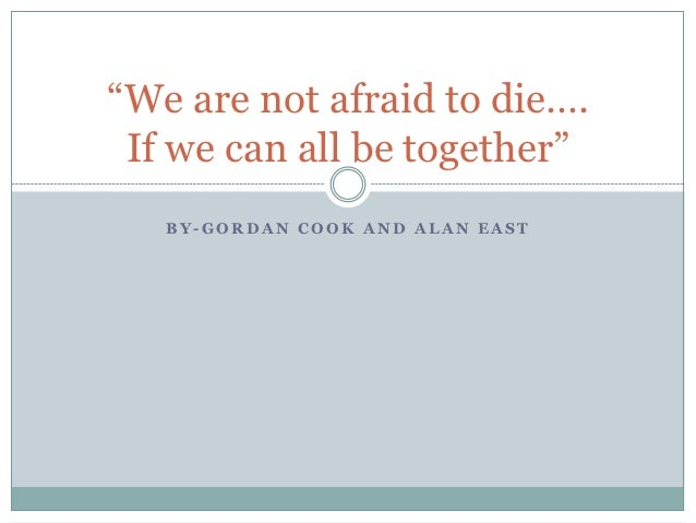 """""""We are not afraid to die…. If we can all be together""""   BY-GORDAN COOK AND ALAN EAST"""