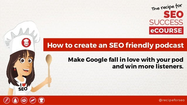 @recipeforseo The recipe for SEO SUCCESS How to create an SEO friendly podcast Make Google fall in love with your pod and ...