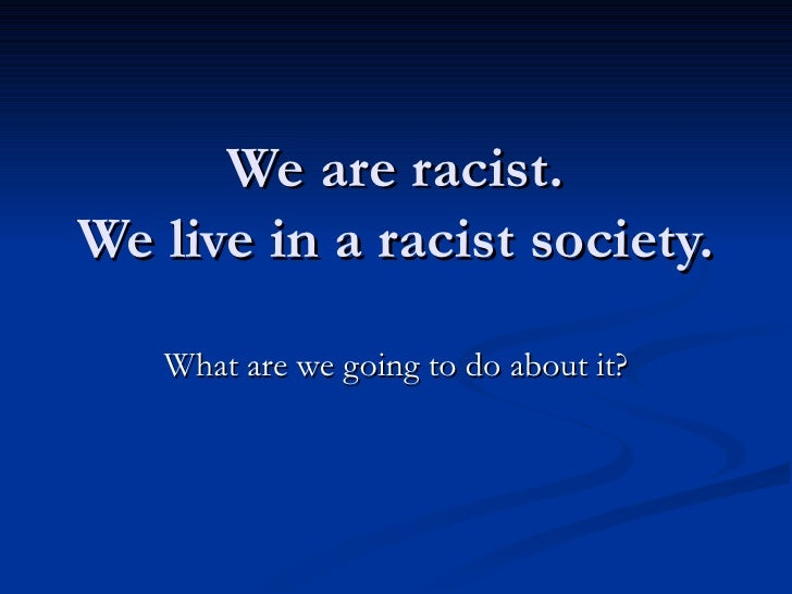 We are racist. We live in a racist society. What are we going to do about it?