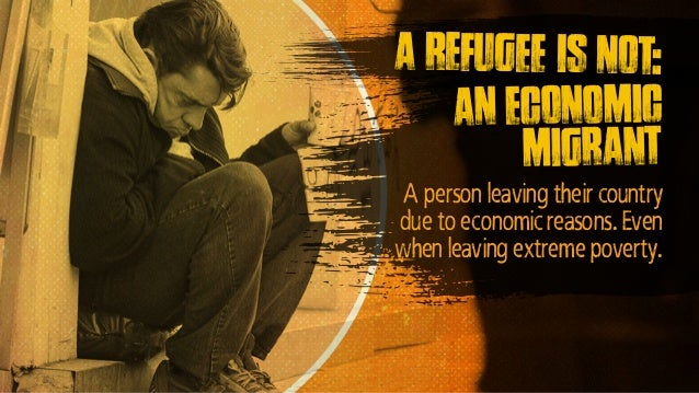 A person leaving their country due to economic reasons. Even when leaving extreme poverty. A refugee is not: An economic m...