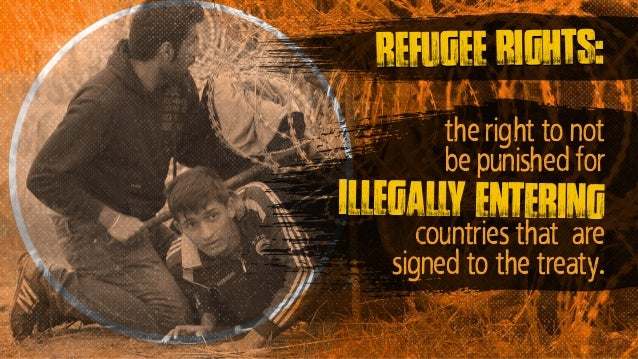 illegally entering countries that are signed to the treaty. refugee rights: the right to not be punished for