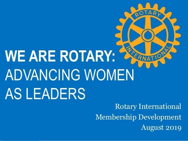 WE ARE ROTARY: ADVANCING WOMEN AS LEADERS Rotary International Membership Development August 2019