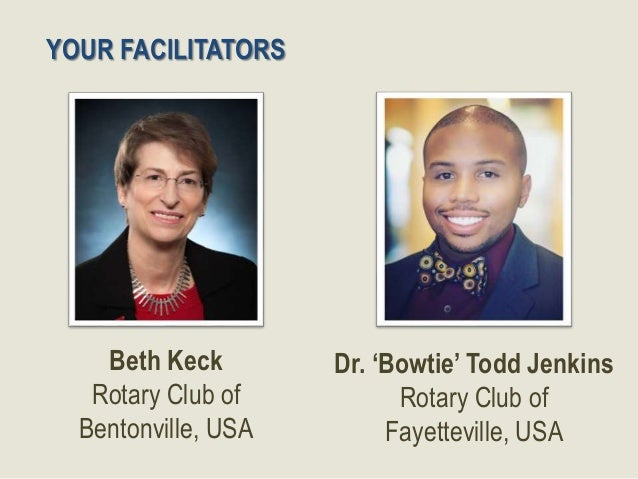 2 Beth Keck Rotary Club of Bentonville, USA Dr. 'Bowtie' Todd Jenkins Rotary Club of Fayetteville, USA YOUR FACILITATORS