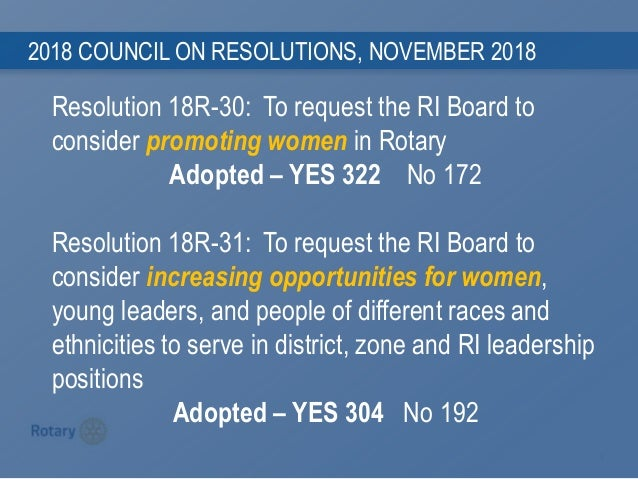 9 2018 COUNCIL ON RESOLUTIONS, NOVEMBER 2018 Resolution 18R-30: To request the RI Board to consider promoting women in Rot...