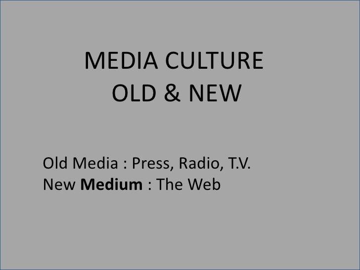 MEDIA CULTURE       OLD & NEW  Old Media : Press, Radio, T.V. New Medium : The Web
