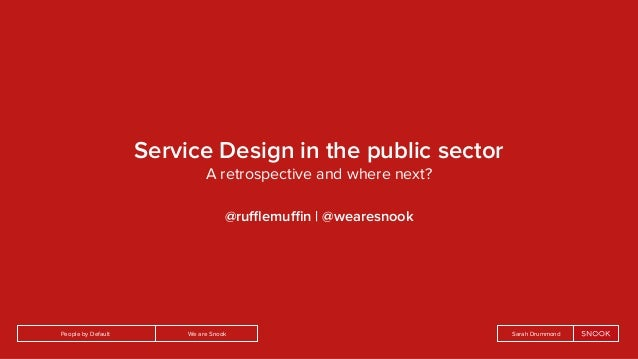We are SnookPeople by Default Sarah Drummond Service Design in the public sector A retrospective and where next? @rufflemuffin...