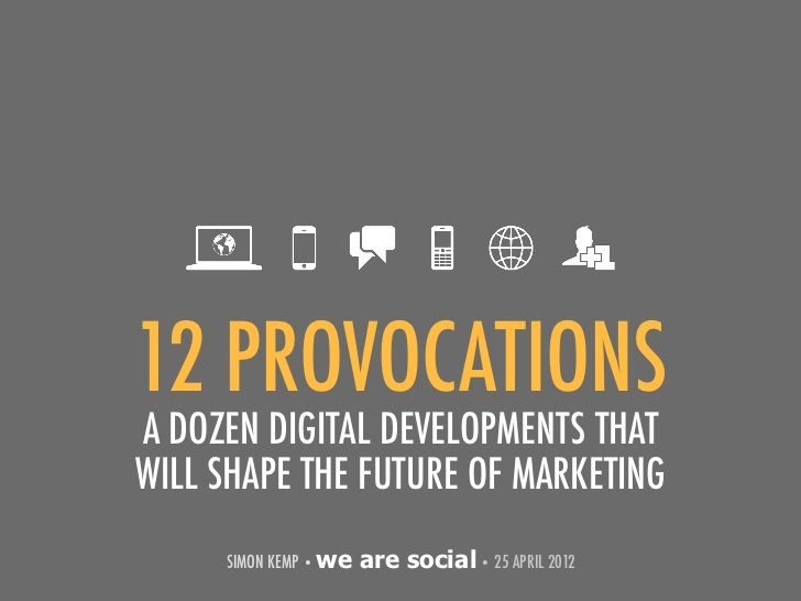 12 PROVOCATIONSA DOZEN DIGITAL DEVELOPMENTS THATWILL SHAPE THE FUTURE OF MARKETING     SIMON KEMP • we   are social • 25 A...