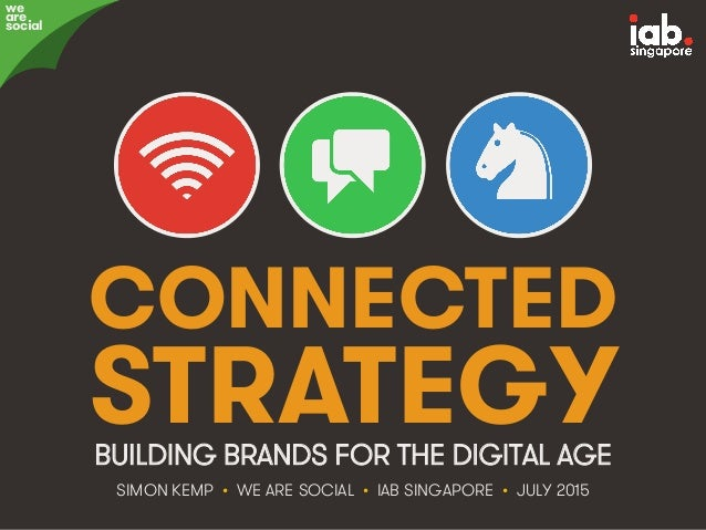 #IABSG • @eskimon • Connected Strategy • 1 CONNECTED STRATEGY SIMON KEMP • WE ARE SOCIAL • IAB SINGAPORE • JULY 2015 BUILD...