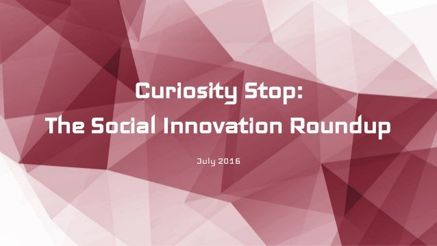 Curiosity Stop: The Social Innovation Roundup July 2016