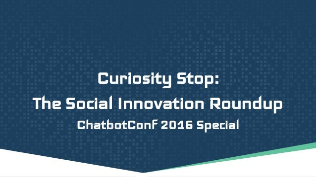 Curiosity Stop: The Social Innovation Roundup ChatbotConf 2016 Special