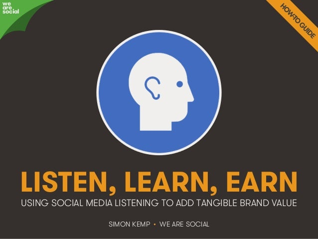 LISTEN, LEARN, EARN  USING SOCIAL MEDIA LISTENING TO ADD TANGIBLE BRAND VALUE  SIMON KEMP • WE ARE SOCIAL  awree social  W...