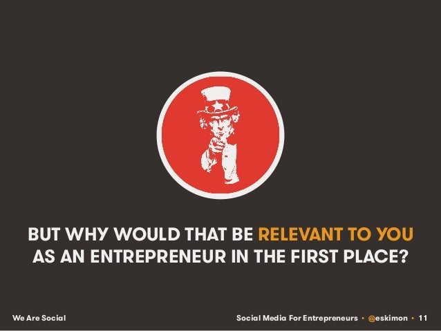 Social Media For Entrepreneurs • @eskimon • 11We Are Social BUT WHY WOULD THAT BE RELEVANT TO YOU AS AN ENTREPRENEUR IN TH...
