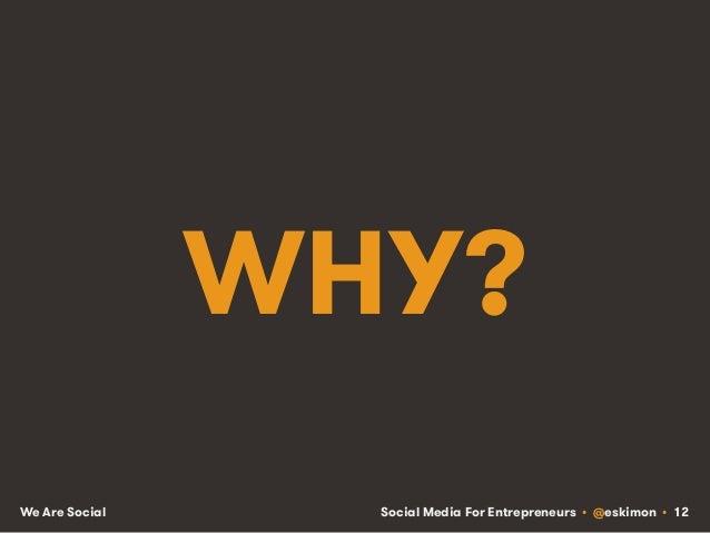 Social Media For Entrepreneurs • @eskimon • 12We Are Social WHY?
