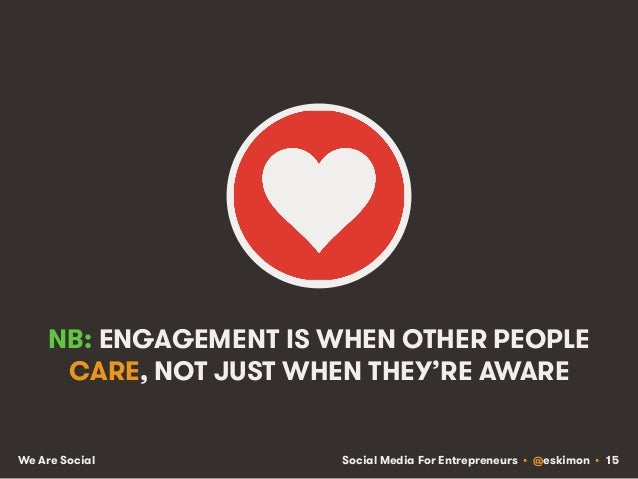 Social Media For Entrepreneurs • @eskimon • 15We Are Social NB: ENGAGEMENT IS WHEN OTHER PEOPLE CARE, NOT JUST WHEN THEY'R...