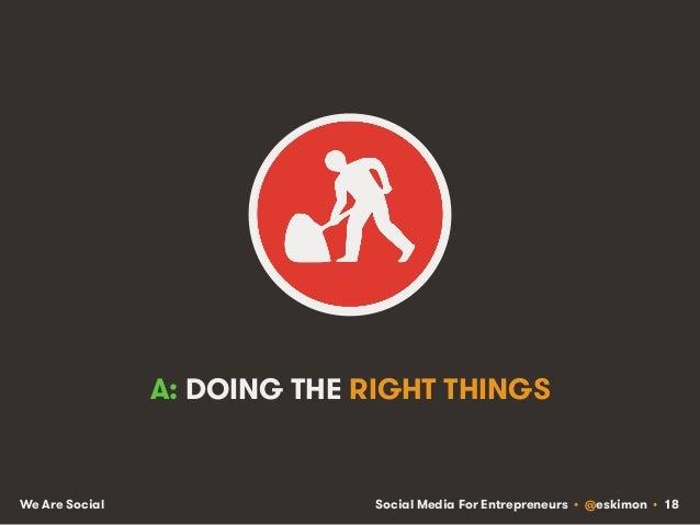 Social Media For Entrepreneurs • @eskimon • 18We Are Social A: DOING THE RIGHT THINGS