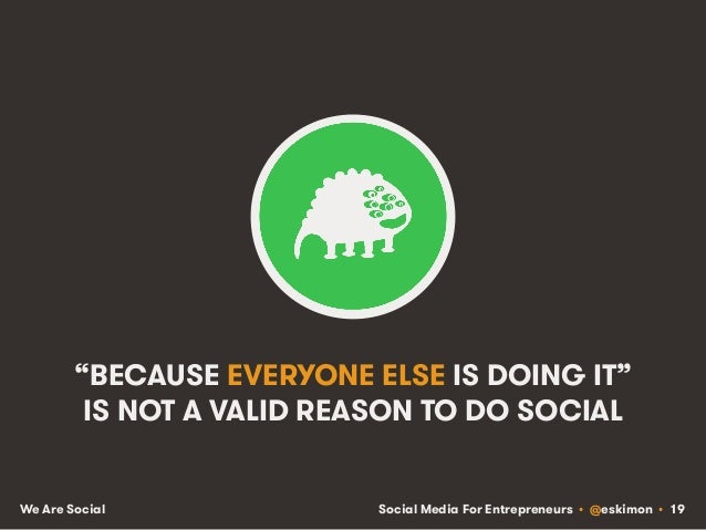 "Social Media For Entrepreneurs • @eskimon • 19We Are Social ""BECAUSE EVERYONE ELSE IS DOING IT"" IS NOT A VALID REASON TO D..."