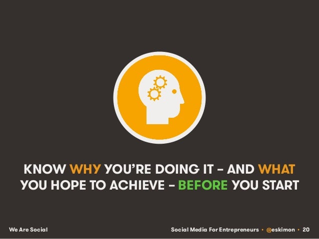 Social Media For Entrepreneurs • @eskimon • 20We Are Social KNOW WHY YOU'RE DOING IT – AND WHAT YOU HOPE TO ACHIEVE – BEFO...