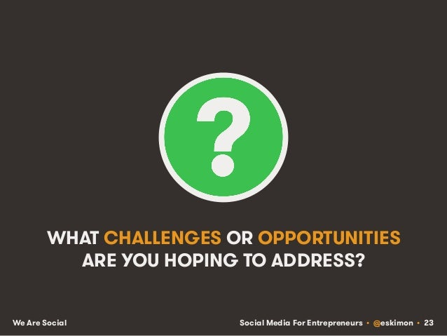 Social Media For Entrepreneurs • @eskimon • 23We Are Social WHAT CHALLENGES OR OPPORTUNITIES ARE YOU HOPING TO ADDRESS?