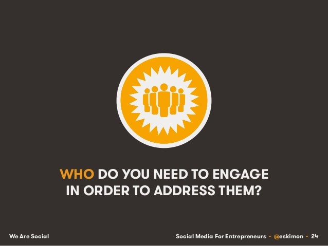 Social Media For Entrepreneurs • @eskimon • 24We Are Social WHO DO YOU NEED TO ENGAGE IN ORDER TO ADDRESS THEM?