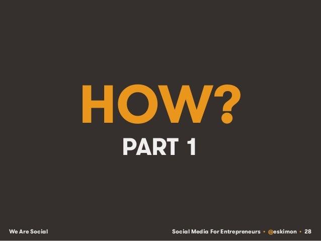 Social Media For Entrepreneurs • @eskimon • 28We Are Social HOW? PART 1