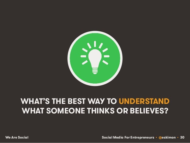 Social Media For Entrepreneurs • @eskimon • 30We Are Social WHAT'S THE BEST WAY TO UNDERSTAND WHAT SOMEONE THINKS OR BELIE...