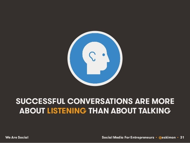 Social Media For Entrepreneurs • @eskimon • 31We Are Social SUCCESSFUL CONVERSATIONS ARE MORE ABOUT LISTENING THAN ABOUT T...