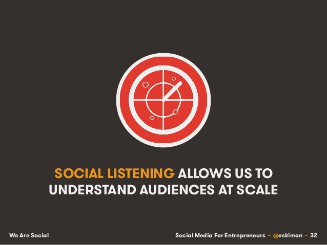 Social Media For Entrepreneurs • @eskimon • 32We Are Social SOCIAL LISTENING ALLOWS US TO UNDERSTAND AUDIENCES AT SCALE