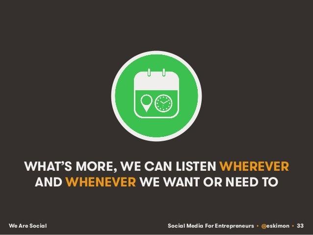 Social Media For Entrepreneurs • @eskimon • 33We Are Social WHAT'S MORE, WE CAN LISTEN WHEREVER AND WHENEVER WE WANT OR NE...