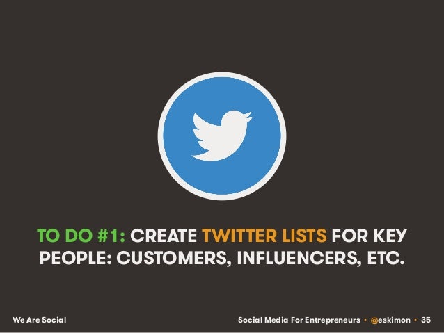 Social Media For Entrepreneurs • @eskimon • 35We Are Social TO DO #1: CREATE TWITTER LISTS FOR KEY PEOPLE: CUSTOMERS, INFL...
